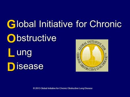 Lobal Initiative for Chronic bstructive ung isease GOLDGOLD GOLDGOLD © 2013 Global Initiative for Chronic Obstructive Lung Disease.