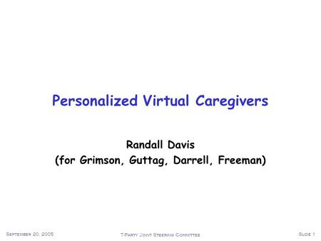 T-Party Joint Steering Committee September 20, 2005Slide 1 Personalized Virtual Caregivers Randall Davis (for Grimson, Guttag, Darrell, Freeman)