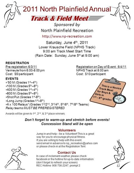 Sponsored by North Plainfield Recreation  Saturday, June 4 th, 2011 Lower Krausche Field (NPHS Track) 9:00 am Track Meet Start.