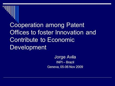 Cooperation among Patent Offices to foster Innovation and Contribute to Economic Development Jorge Avila INPI – Brazil Geneva, 05-06 Nov 2009.