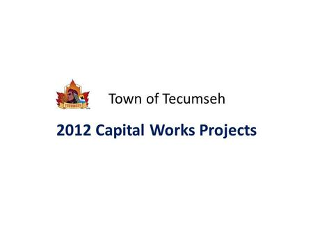 Town of Tecumseh 2012 Capital Works Projects. Road Projects ProjectBudget Road Paving Projects……………………..$850,000 – Asphalting – tar & chip – crack sealing.