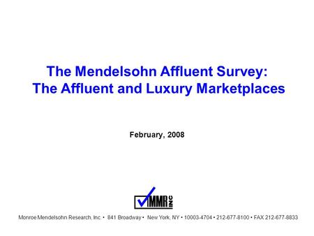 The Mendelsohn Affluent Survey: The Affluent and Luxury Marketplaces February, 2008 Monroe Mendelsohn Research, Inc. 841 Broadway New York, NY 10003-4704.