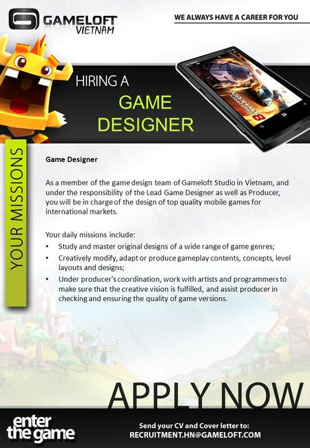 Game Designer As a member of the game design team of Gameloft Studio in Vietnam, and under the responsibility of the Lead Game Designer as well as Producer,