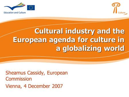 Cultural industry and the European agenda for culture in a globalizing world Sheamus Cassidy, European Commission Vienna, 4 December 2007.