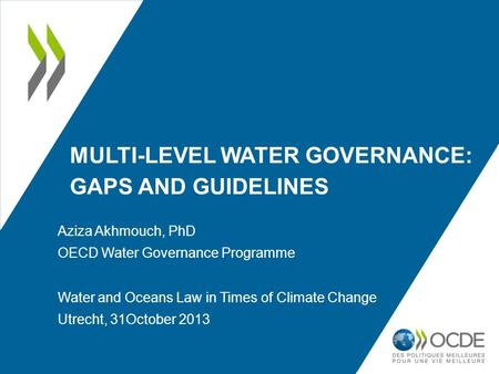 MULTI-LEVEL WATER GOVERNANCE: GAPS AND GUIDELINES Aziza Akhmouch, PhD OECD Water Governance Programme Water and Oceans Law in Times of Climate Change Utrecht,