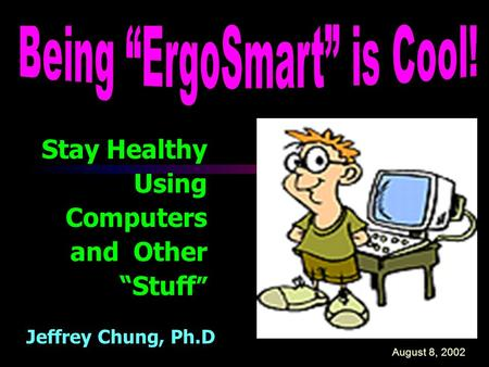 "Stay Healthy Using Computers and Other ""Stuff "" Jeffrey Chung, Ph.D August 8, 2002."