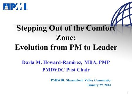 1 Stepping Out of the Comfort Zone: Evolution from PM to Leader Darla M. Howard-Ramirez, MBA, PMP PMIWDC Past Chair PMIWDC Shenandoah Valley Community.