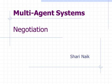 Multi-Agent Systems Negotiation Shari Naik. Negotiation Inter-agent cooperation Conflict resolution Agents communicate respective desires Compromise to.