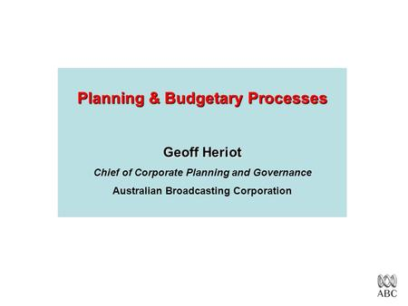 Planning & Budgetary Processes Geoff Heriot Chief of Corporate Planning and Governance Australian Broadcasting Corporation.