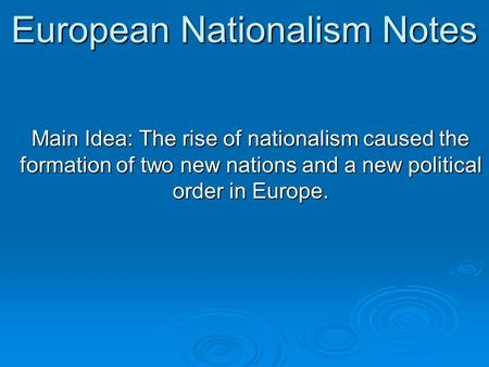 European Nationalism Notes Main Idea: The rise of nationalism caused the formation of two new nations and a new political order in Europe.