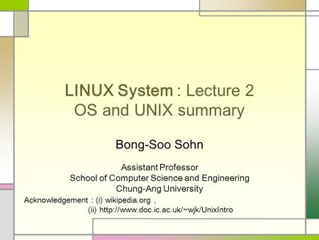 LINUX System : Lecture 2 OS and UNIX summary Bong-Soo Sohn Assistant Professor School of Computer Science and Engineering Chung-Ang University Acknowledgement.