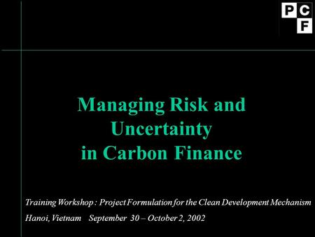Managing Risk and Uncertainty in Carbon Finance Training Workshop : Project Formulation for the Clean Development Mechanism Hanoi, Vietnam September 30.