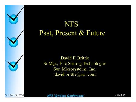 Page 1 of NFS Vendors Conference October 24, 2000 NFS Past, Present & Future David F. Brittle Sr Mgr., File Sharing Technologies Sun Microsystems, Inc.