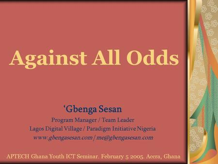Against All Odds 'Gbenga Sesan Program Manager / Team Leader Lagos Digital Village / Paradigm Initiative Nigeria  |