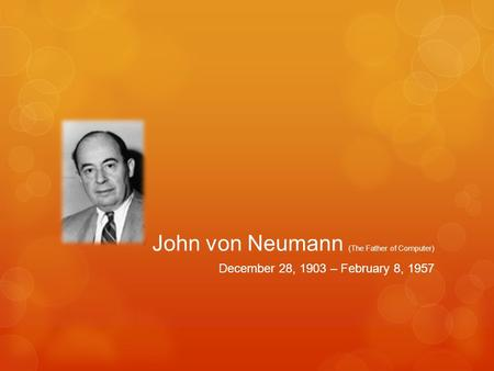 John von Neumann (The Father of Computer) December 28, 1903 – February 8, 1957.