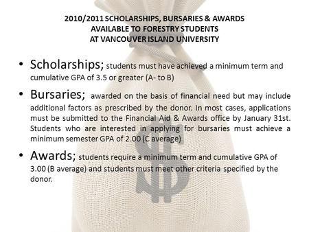 2010/2011 SCHOLARSHIPS, BURSARIES & AWARDS AVAILABLE TO FORESTRY STUDENTS AT VANCOUVER ISLAND UNIVERSITY Scholarships; students must have achieved a minimum.
