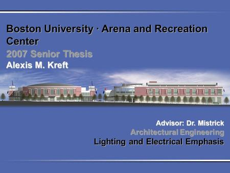 Boston University ∙ Arena and Recreation Center 2007 Senior Thesis Alexis M. Kreft Advisor: Dr. Mistrick Architectural Engineering Lighting and Electrical.