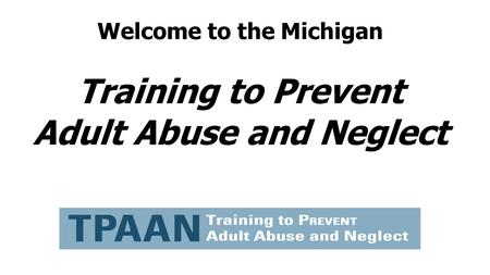 Welcome to the Michigan Training to Prevent Adult Abuse and Neglect
