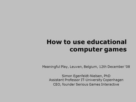 How to use educational computer games Meaningful Play, Leuven, Belgium, 12th December '08 Simon Egenfeldt-Nielsen, PhD Assistant Professor IT-University.