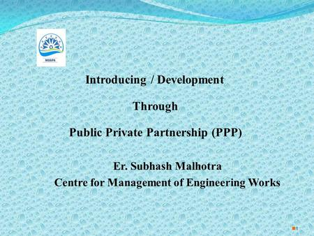1 Introducing / Development Through Public Private Partnership (PPP) Er. Subhash Malhotra Centre for Management of Engineering Works.