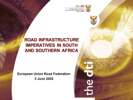 ROAD INFRASTRUCTURE IMPERATIVES IN SOUTH AND SOUTHERN AFRICA European Union Road Federation 3 June 2005.