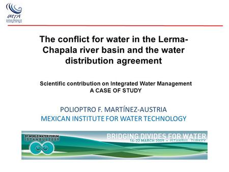 The conflict for water in the Lerma- Chapala river basin and the water distribution agreement POLIOPTRO F. MARTÍNEZ-AUSTRIA MEXICAN INSTITUTE FOR WATER.