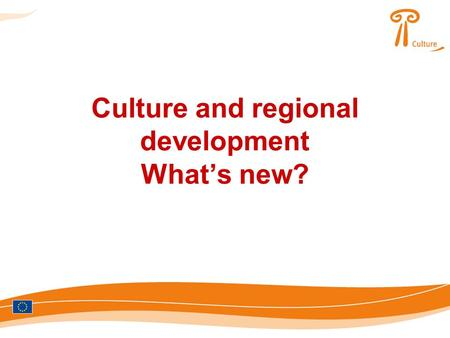 Culture and regional development What's new?. Culture as strategic investment for EU regions? catalyst for economic development engine for creativity.
