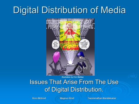 Digital Distribution of Media Issues That Arise From The Use of Digital Distribution. Ross McleodMagnus ReidSwaminathan Nandakumar Illustration by Erin.
