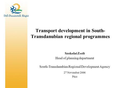 Transport development in South- Transdanubian regional programmes Szokolai Zsolt Head of planning department South-Transdanubian Regional Development Agency.