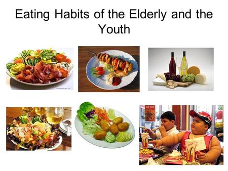 Eating Habits of the Elderly and the Youth. What meals do you have a day? Meals during the Day Children (%)Elderly (%) Breakfast10080 Lunch10090 Afternoon.