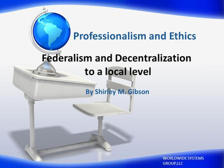 Professionalism and Ethics By Shirley M. Gibson WORLDWIDE SYSTEMS GROUP,LLC Federalism and Decentralization to a local level.
