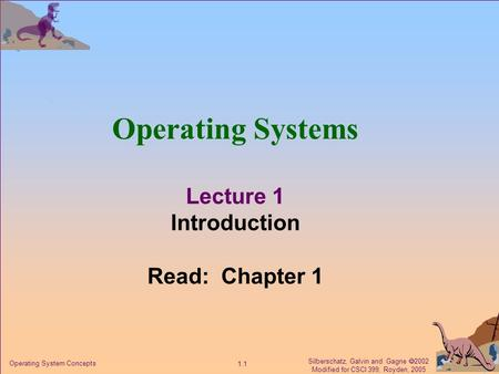 Silberschatz, Galvin and Gagne  2002 Modified for CSCI 399, Royden, 2005 1.1 Operating System Concepts Operating Systems Lecture 1 Introduction Read:
