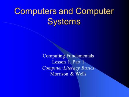 Computers and Computer Systems Computing Fundamentals Lesson 1, Part 1 Computer Literacy Basics Morrison & Wells.