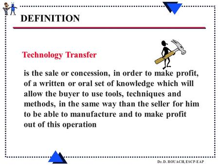 Dr. D. ROUACH, ESCP-EAP Technology Transfer is the sale or concession, in order to make profit, of a written or oral set of knowledge which will allow.
