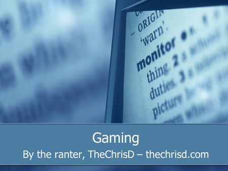 Gaming By the ranter, TheChrisD – thechrisd.com. What is gaming? The art of playing video games on one of many formats. In a way, the art of playing board.