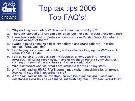 Top tax tips 2006 Top FAQ's! 1.Why do I pay so much tax? How can I minimise what I pay? 2.There are special VAT schemes for small businesses – would these.