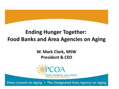Ending Hunger Together: Food Banks and Area Agencies on Aging W. Mark Clark, MSW President & CEO.