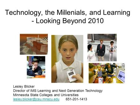 Technology, the Millenials, and Learning - Looking Beyond 2010 Lesley Blicker Director of IMS Learning and Next Generation Technology Minnesota State Colleges.