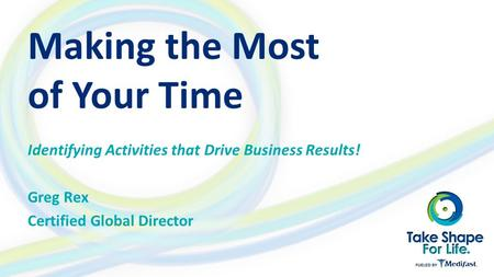 Making the Most of Your Time Identifying Activities that Drive Business Results! Greg Rex Certified Global Director.