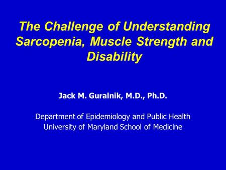 The Challenge of Understanding Sarcopenia, Muscle Strength and Disability Jack M. Guralnik, M.D., Ph.D. Department of Epidemiology and Public Health University.