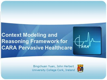 Context Modeling and Reasoning Framework for CARA Pervasive Healthcare Bingchuan Yuan, John Herbert University College Cork, Ireland.