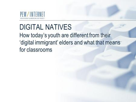 DIGITAL NATIVES How today's youth are different from their 'digital immigrant' elders and what that means for classrooms.