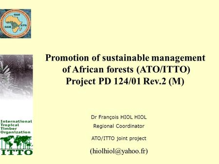 Promotion of sustainable management of African forests (ATO/ITTO) Project PD 124/01 Rev.2 (M) Dr François HIOL HIOL Regional Coordinator ATO/ITTO joint.
