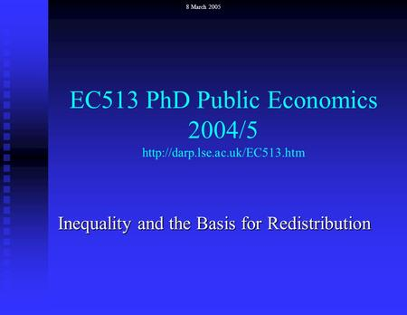 EC513 PhD Public Economics 2004/5  Inequality and the Basis for Redistribution 8 March 2005.