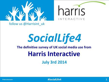 SocialLife4 1 © Harris Interactive #SocialLife4 The definitive survey of UK social media use from Harris Interactive July 3rd 2014 follow
