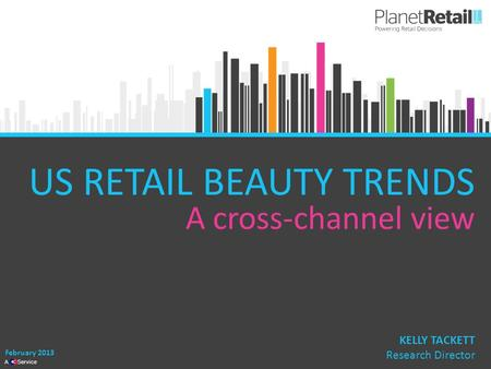 1 A Service US RETAIL BEAUTY TRENDS A cross-channel view February 2013 KELLY TACKETT Research Director.