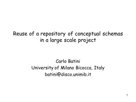 1 Reuse of a repository of conceptual schemas in a large scale project Carlo Batini University of Milano Bicocca, Italy