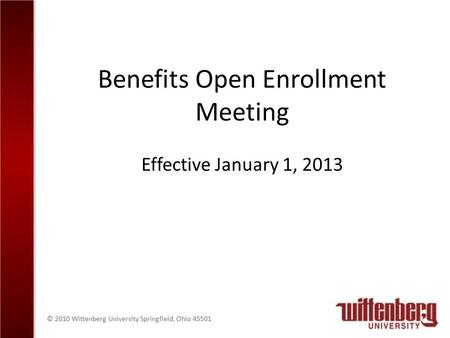 © 2010 Wittenberg University Springfield, Ohio 45501 Benefits Open Enrollment Meeting Effective January 1, 2013.
