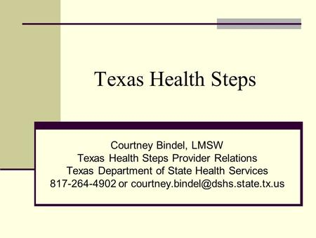 Texas Health Steps Courtney Bindel, LMSW Texas Health Steps Provider Relations Texas Department of State Health Services 817-264-4902 or