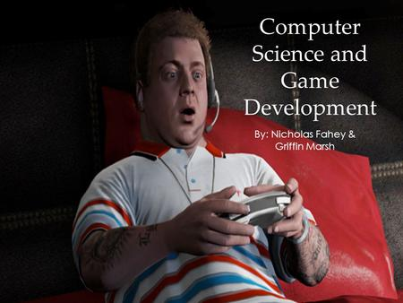 Computer Science and Game Development By: Nicholas Fahey & Griffin Marsh.